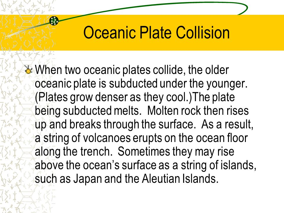 Oceanic Plate Collision When two oceanic plates collide, the older oceanic plate is subducted under the younger. (Plates grow denser as they cool.)The