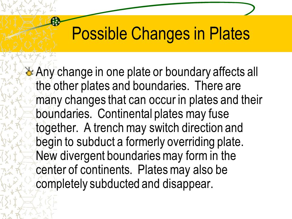 Possible Changes in Plates Any change in one plate or boundary affects all the other plates and boundaries. There are many changes that can occur in p