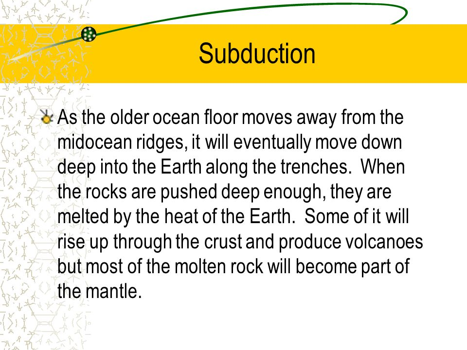 Subduction As the older ocean floor moves away from the midocean ridges, it will eventually move down deep into the Earth along the trenches. When the