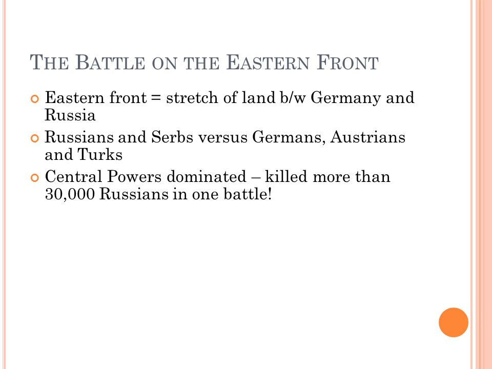 T HE B ATTLE ON THE E ASTERN F RONT Eastern front = stretch of land b/w Germany and Russia Russians and Serbs versus Germans, Austrians and Turks Central Powers dominated – killed more than 30,000 Russians in one battle!