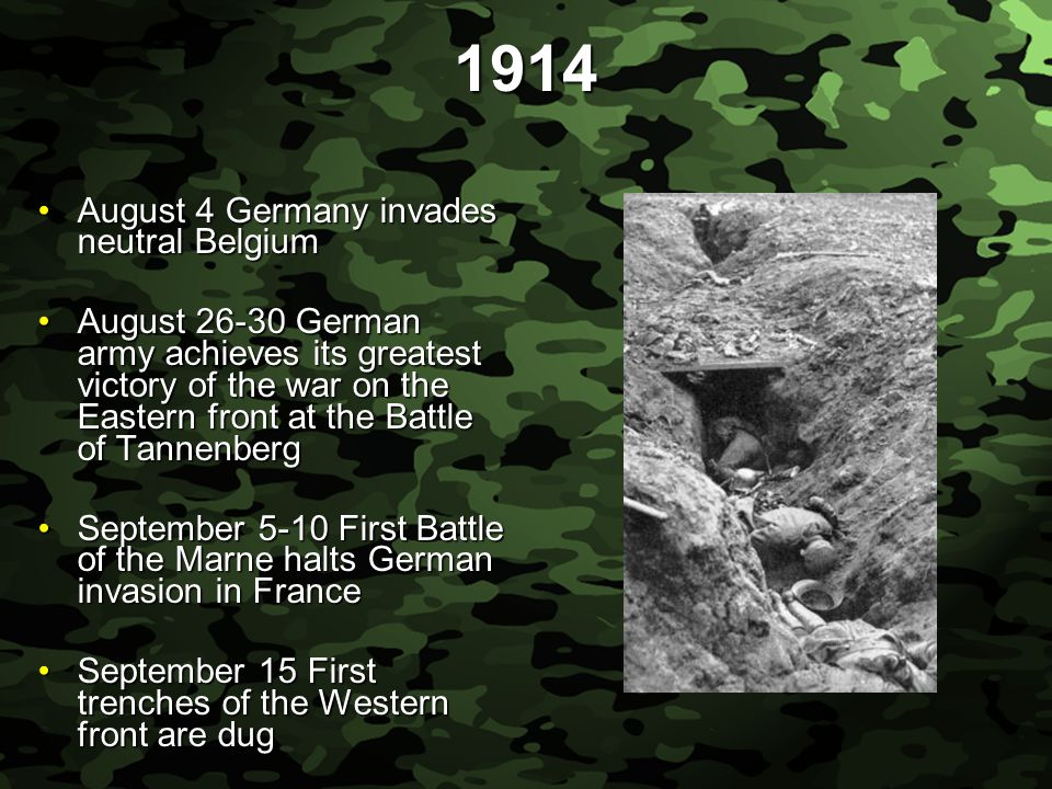 Slide 11 1914 August 4 Germany invades neutral BelgiumAugust 4 Germany invades neutral Belgium August 26-30 German army achieves its greatest victory of the war on the Eastern front at the Battle of TannenbergAugust 26-30 German army achieves its greatest victory of the war on the Eastern front at the Battle of Tannenberg September 5-10 First Battle of the Marne halts German invasion in FranceSeptember 5-10 First Battle of the Marne halts German invasion in France September 15 First trenches of the Western front are dugSeptember 15 First trenches of the Western front are dug