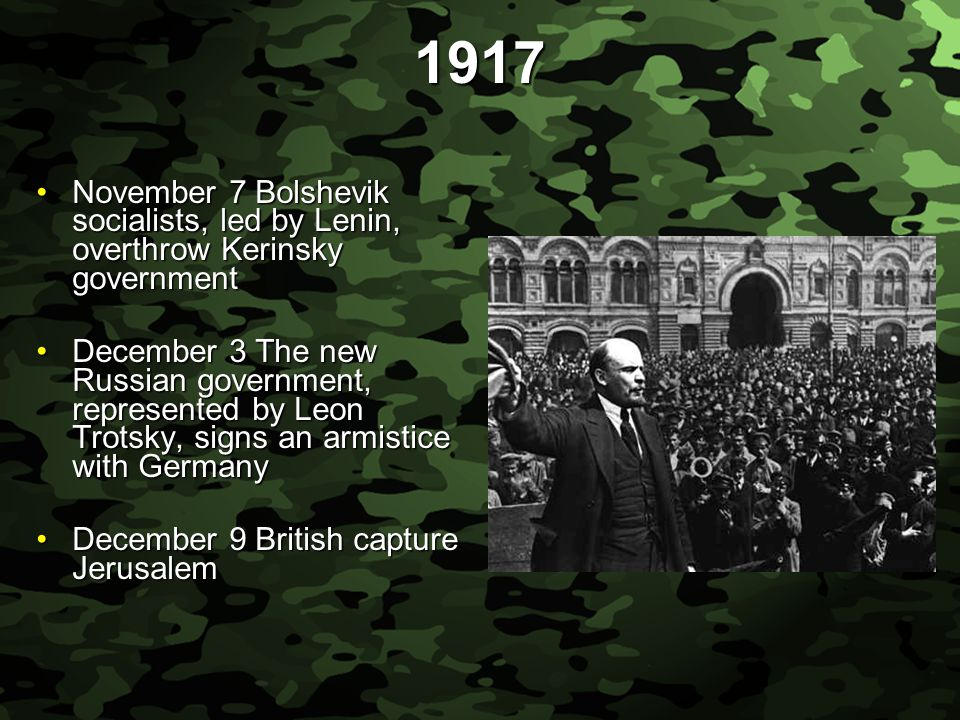 Slide 17 1917 November 7 Bolshevik socialists, led by Lenin, overthrow Kerinsky governmentNovember 7 Bolshevik socialists, led by Lenin, overthrow Kerinsky government December 3 The new Russian government, represented by Leon Trotsky, signs an armistice with GermanyDecember 3 The new Russian government, represented by Leon Trotsky, signs an armistice with Germany December 9 British capture JerusalemDecember 9 British capture Jerusalem