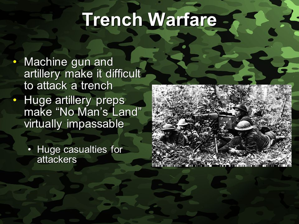 Slide 24 Trench Warfare Machine gun and artillery make it difficult to attack a trenchMachine gun and artillery make it difficult to attack a trench Huge artillery preps make No Man's Land virtually impassableHuge artillery preps make No Man's Land virtually impassable Huge casualties for attackersHuge casualties for attackers