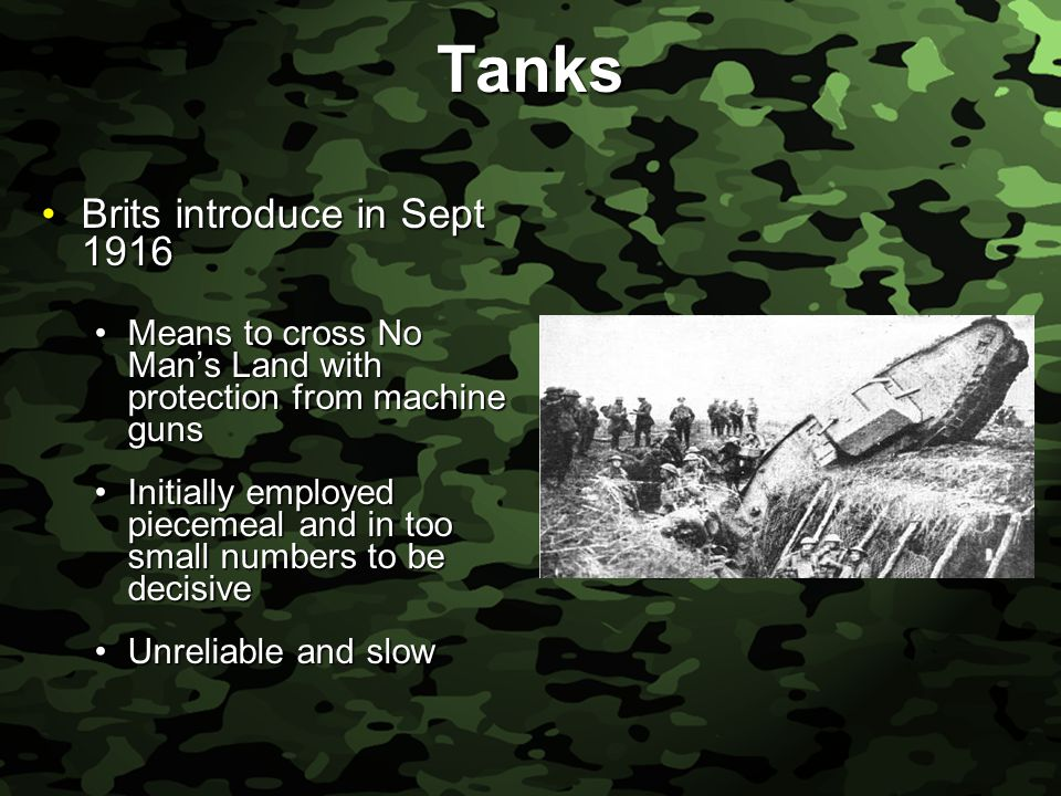 Slide 29 Tanks Brits introduce in Sept 1916Brits introduce in Sept 1916 Means to cross No Man's Land with protection from machine gunsMeans to cross No Man's Land with protection from machine guns Initially employed piecemeal and in too small numbers to be decisiveInitially employed piecemeal and in too small numbers to be decisive Unreliable and slowUnreliable and slow