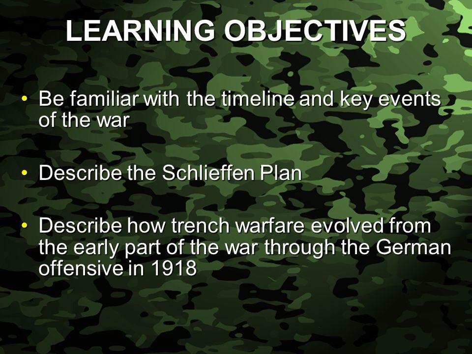 Slide 4 LEARNING OBJECTIVES Be familiar with the timeline and key events of the warBe familiar with the timeline and key events of the war Describe the Schlieffen PlanDescribe the Schlieffen Plan Describe how trench warfare evolved from the early part of the war through the German offensive in 1918Describe how trench warfare evolved from the early part of the war through the German offensive in 1918
