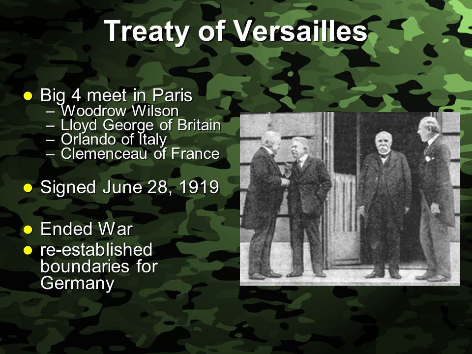 Slide 43 Treaty of Versailles Big 4 meet in Paris Big 4 meet in Paris –Woodrow Wilson –Lloyd George of Britain –Orlando of Italy –Clemenceau of France Signed June 28, 1919 Signed June 28, 1919 Ended War Ended War re-established boundaries for Germany re-established boundaries for Germany