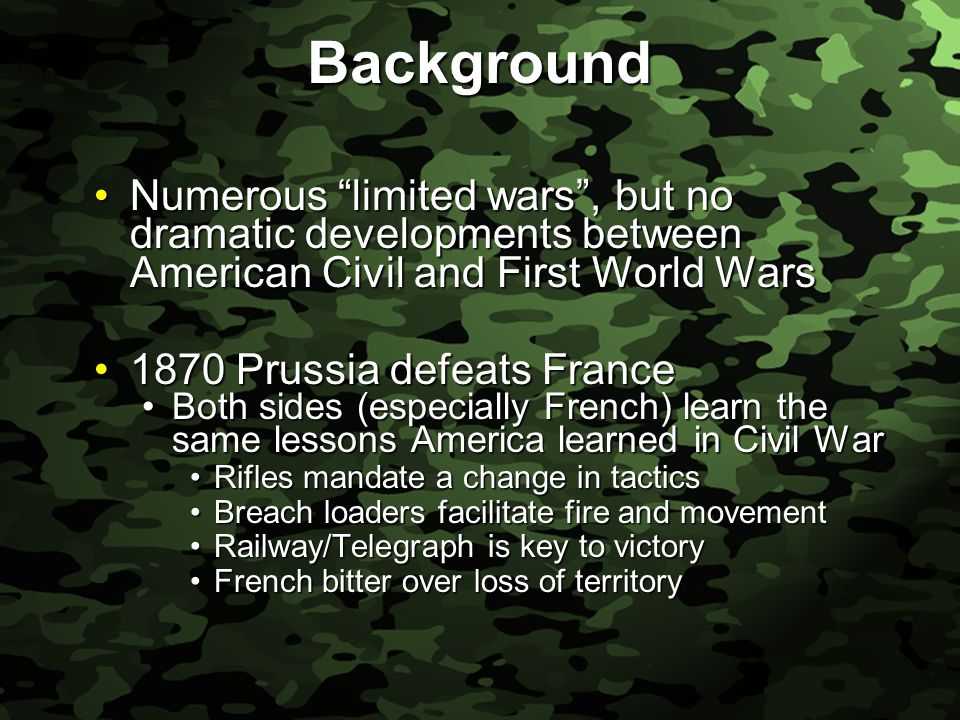 Slide 6 Background Numerous limited wars , but no dramatic developments between American Civil and First World WarsNumerous limited wars , but no dramatic developments between American Civil and First World Wars 1870 Prussia defeats France1870 Prussia defeats France Both sides (especially French) learn the same lessons America learned in Civil WarBoth sides (especially French) learn the same lessons America learned in Civil War Rifles mandate a change in tacticsRifles mandate a change in tactics Breach loaders facilitate fire and movementBreach loaders facilitate fire and movement Railway/Telegraph is key to victoryRailway/Telegraph is key to victory French bitter over loss of territoryFrench bitter over loss of territory