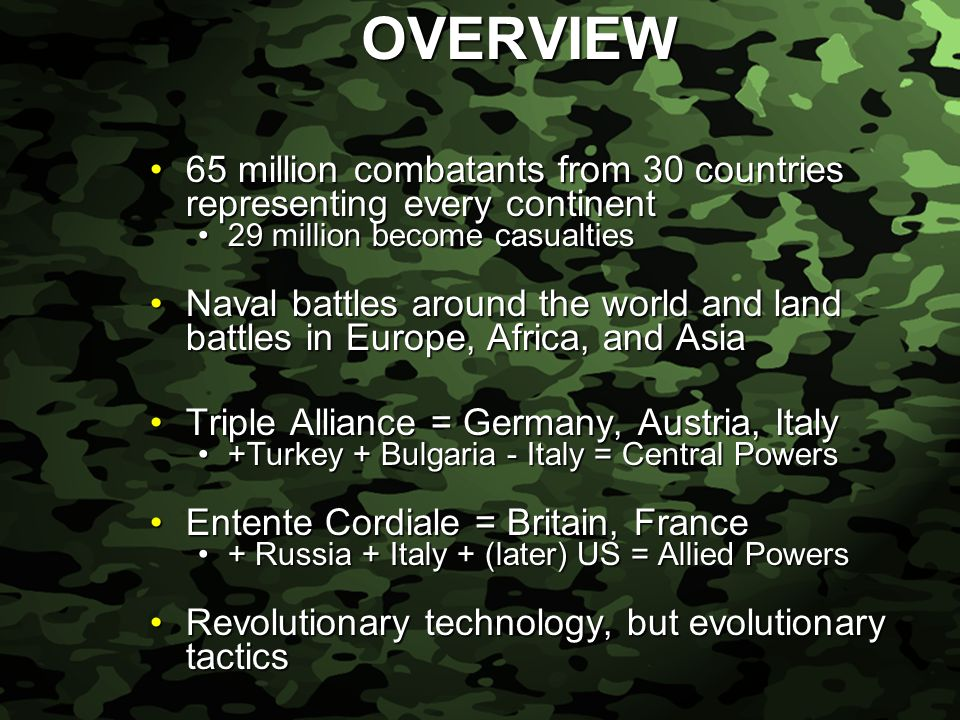 Slide 7 OVERVIEW 65 million combatants from 30 countries representing every continent65 million combatants from 30 countries representing every continent 29 million become casualties29 million become casualties Naval battles around the world and land battles in Europe, Africa, and AsiaNaval battles around the world and land battles in Europe, Africa, and Asia Triple Alliance = Germany, Austria, ItalyTriple Alliance = Germany, Austria, Italy +Turkey + Bulgaria - Italy = Central Powers+Turkey + Bulgaria - Italy = Central Powers Entente Cordiale = Britain, FranceEntente Cordiale = Britain, France + Russia + Italy + (later) US = Allied Powers+ Russia + Italy + (later) US = Allied Powers Revolutionary technology, but evolutionary tacticsRevolutionary technology, but evolutionary tactics