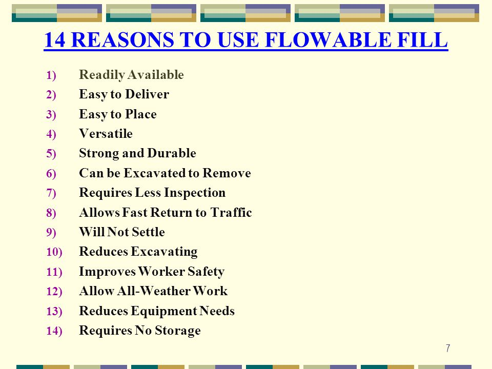 7 14 REASONS TO USE FLOWABLE FILL 1) Readily Available 2) Easy to Deliver 3) Easy to Place 4) Versatile 5) Strong and Durable 6) Can be Excavated to R