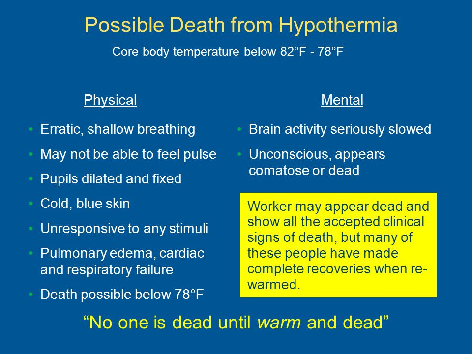 Possible Death from Hypothermia Erratic, shallow breathing May not be able to feel pulse Pupils dilated and fixed Cold, blue skin Unresponsive to any