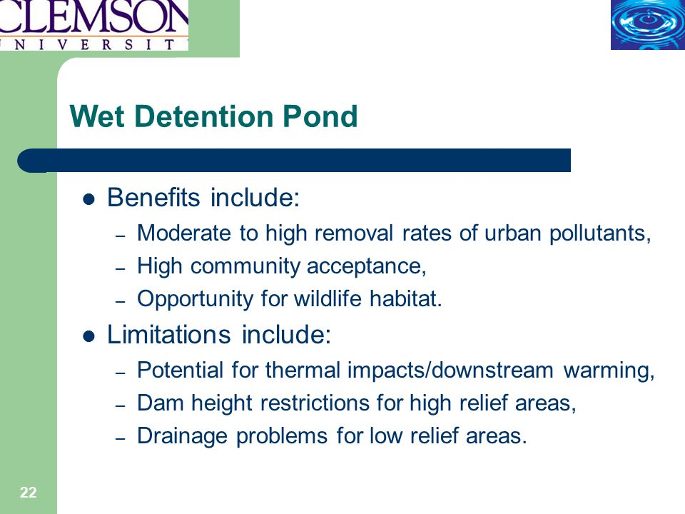 22 Wet Detention Pond Benefits include: – Moderate to high removal rates of urban pollutants, – High community acceptance, – Opportunity for wildlife habitat.