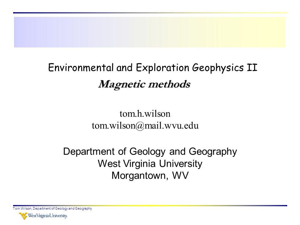 Tom Wilson, Department of Geology and Geography Environmental and Exploration Geophysics II tom.h.wilson tom.wilson@mail.wvu.edu Department of Geology and Geography West Virginia University Morgantown, WV Magnetic methods