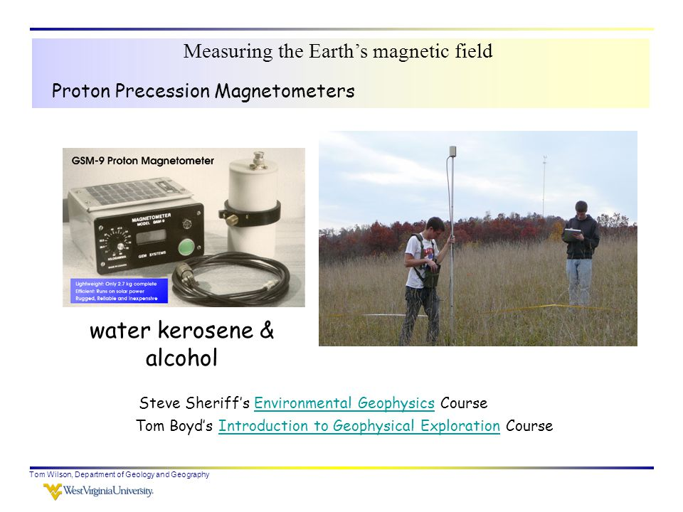 Tom Wilson, Department of Geology and Geography Steve Sheriff's Environmental Geophysics CourseEnvironmental Geophysics Proton Precession Magnetometers Tom Boyd's Introduction to Geophysical Exploration CourseIntroduction to Geophysical Exploration Measuring the Earth's magnetic field water kerosene & alcohol