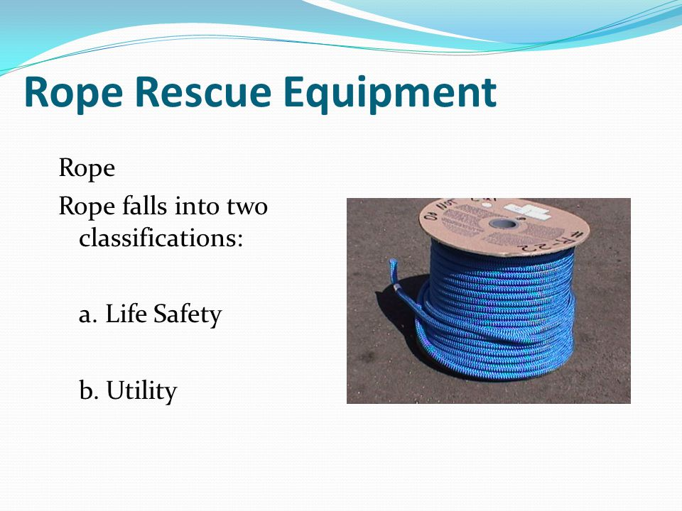 Rope Rescue Equipment Rope Rope falls into two classifications: a. Life Safety b. Utility