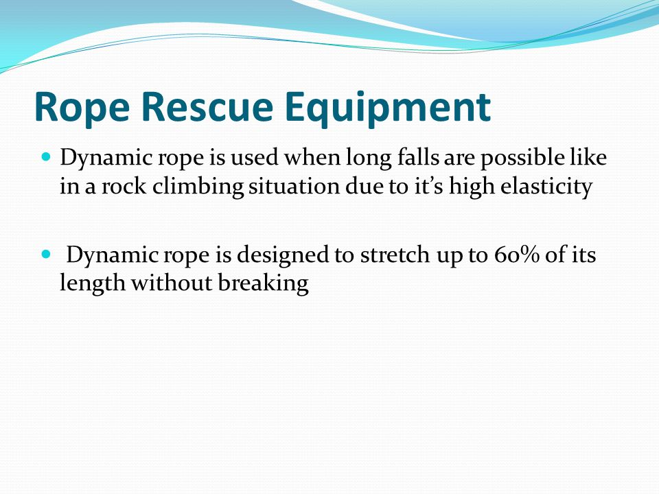 Rope Rescue Equipment Dynamic rope is used when long falls are possible like in a rock climbing situation due to it's high elasticity Dynamic rope is designed to stretch up to 60% of its length without breaking