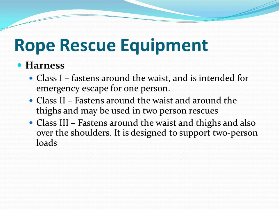 Rope Rescue Equipment Harness Class I – fastens around the waist, and is intended for emergency escape for one person.