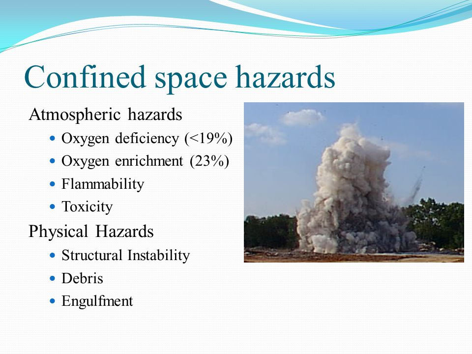Confined space hazards Atmospheric hazards Oxygen deficiency (<19%) Oxygen enrichment (23%) Flammability Toxicity Physical Hazards Structural Instability Debris Engulfment