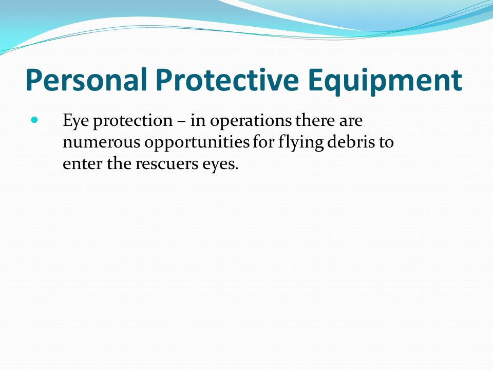 Personal Protective Equipment Eye protection – in operations there are numerous opportunities for flying debris to enter the rescuers eyes.