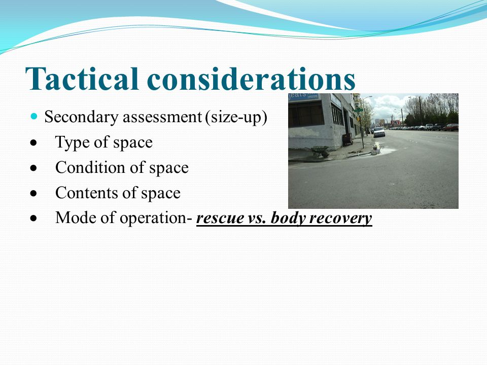 Tactical considerations Secondary assessment (size-up)  Type of space  Condition of space  Contents of space  Mode of operation- rescue vs.