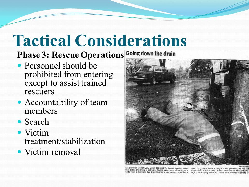 Tactical Considerations Phase 3: Rescue Operations Personnel should be prohibited from entering except to assist trained rescuers Accountability of team members Search Victim treatment/stabilization Victim removal