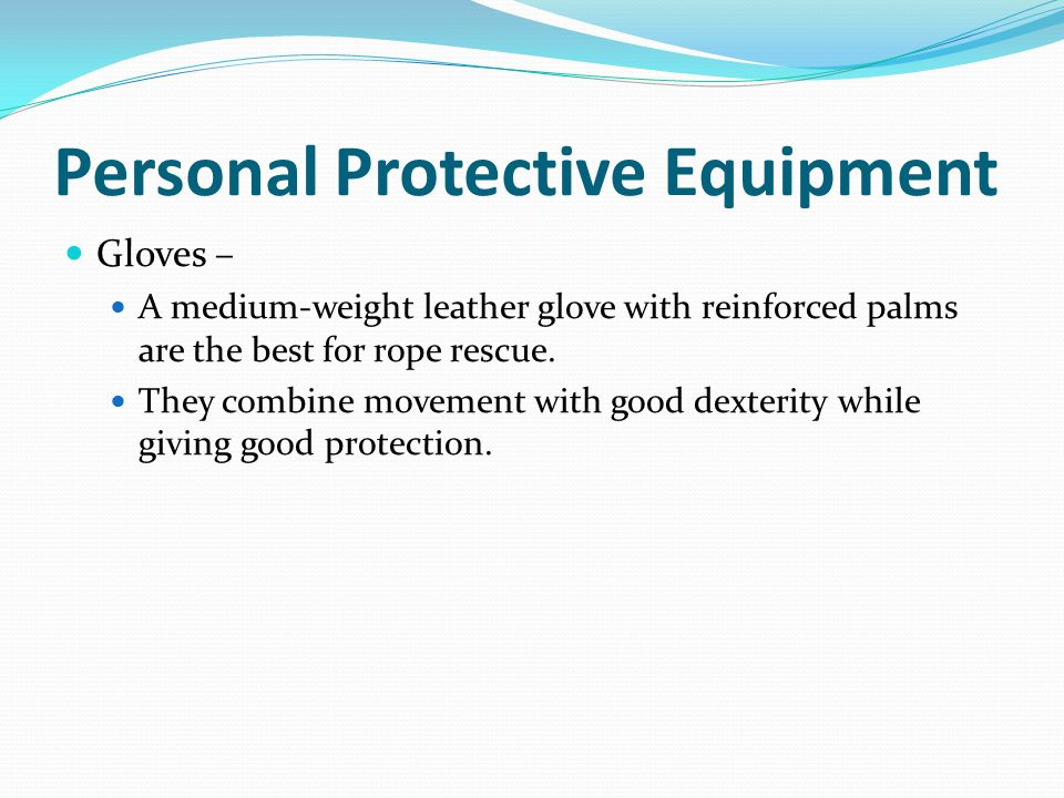 Personal Protective Equipment Gloves – A medium-weight leather glove with reinforced palms are the best for rope rescue.