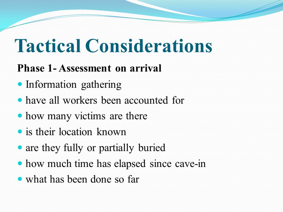Tactical Considerations Phase 1- Assessment on arrival Information gathering have all workers been accounted for how many victims are there is their location known are they fully or partially buried how much time has elapsed since cave-in what has been done so far