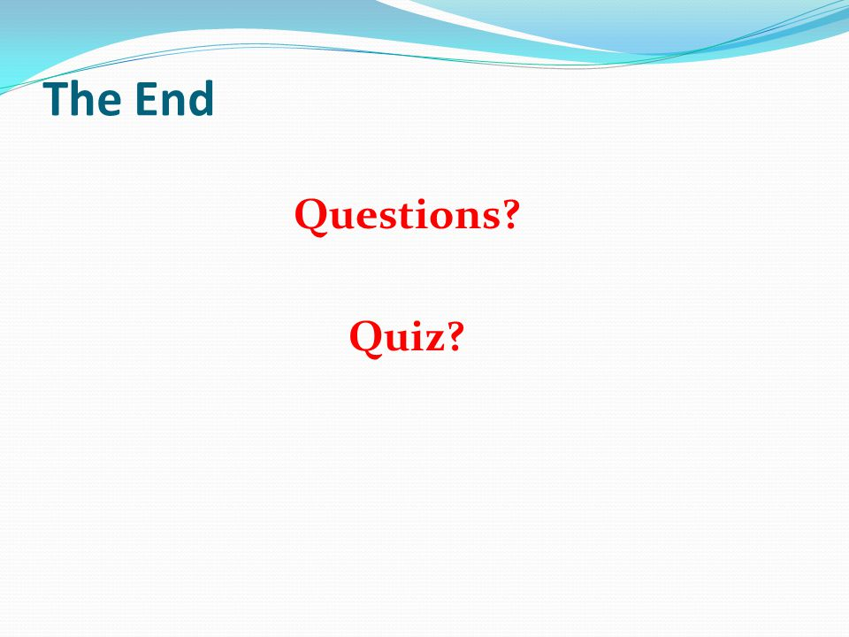 The End Questions? Quiz?