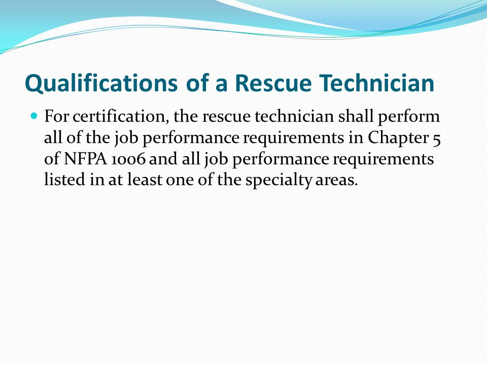 Qualifications of a Rescue Technician For certification, the rescue technician shall perform all of the job performance requirements in Chapter 5 of NFPA 1006 and all job performance requirements listed in at least one of the specialty areas.