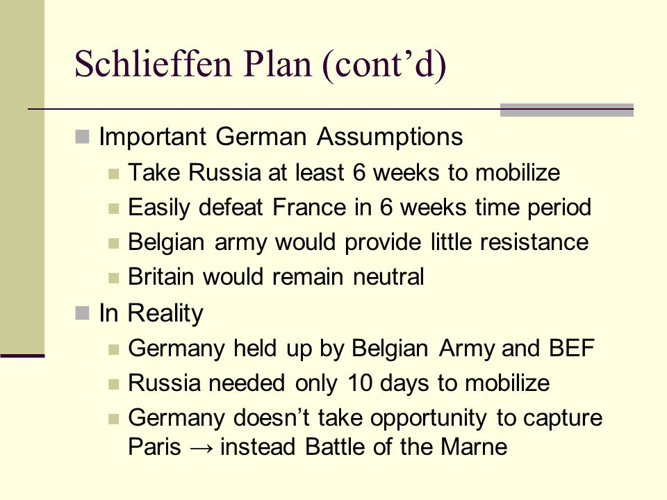 Schlieffen Plan (cont'd) Important German Assumptions Take Russia at least 6 weeks to mobilize Easily defeat France in 6 weeks time period Belgian army would provide little resistance Britain would remain neutral In Reality Germany held up by Belgian Army and BEF Russia needed only 10 days to mobilize Germany doesn't take opportunity to capture Paris → instead Battle of the Marne