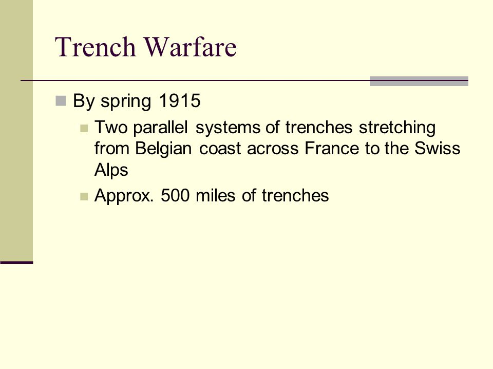 Trench Warfare By spring 1915 Two parallel systems of trenches stretching from Belgian coast across France to the Swiss Alps Approx.