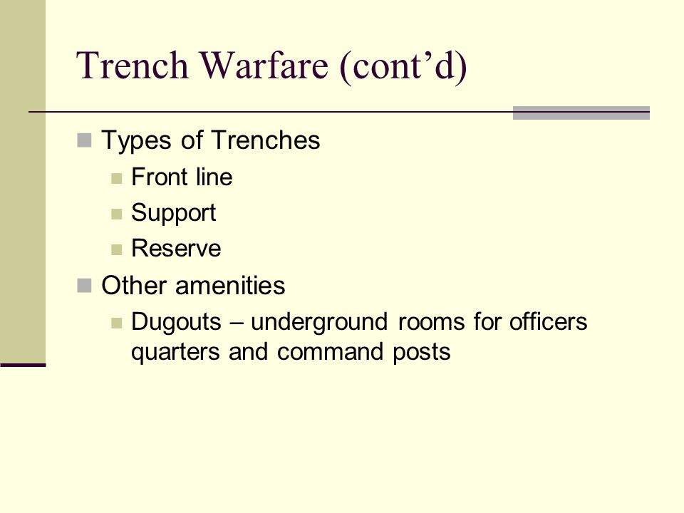 Trench Warfare (cont'd) Types of Trenches Front line Support Reserve Other amenities Dugouts – underground rooms for officers quarters and command posts