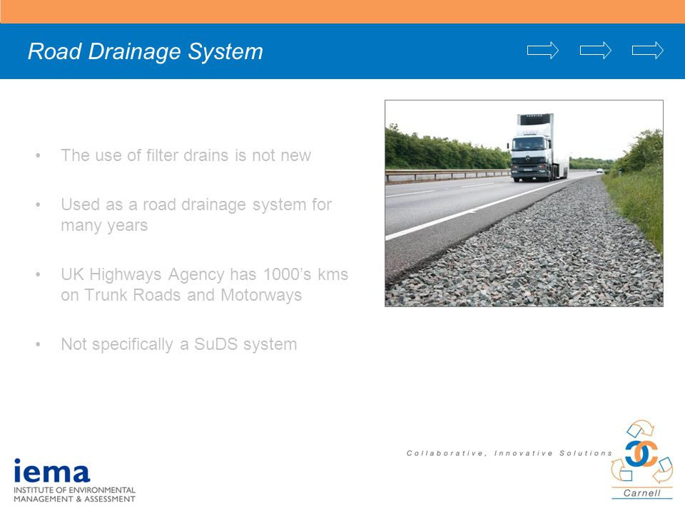 Road Drainage System The use of filter drains is not new Used as a road drainage system for many years UK Highways Agency has 1000's kms on Trunk Roads and Motorways Not specifically a SuDS system