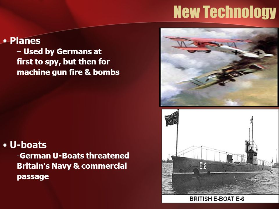 New Technology Planes – Used by Germans at first to spy, but then for machine gun fire & bombs U-boats -German U-Boats threatened Britain's Navy & commercial passage