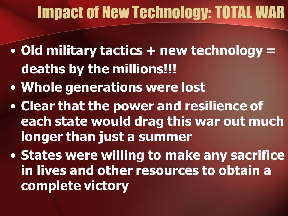 Impact of New Technology: TOTAL WAR Old military tactics + new technology = deaths by the millions!!.