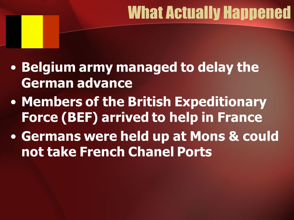 What Actually Happened Belgium army managed to delay the German advance Members of the British Expeditionary Force (BEF) arrived to help in France Germans were held up at Mons & could not take French Chanel Ports
