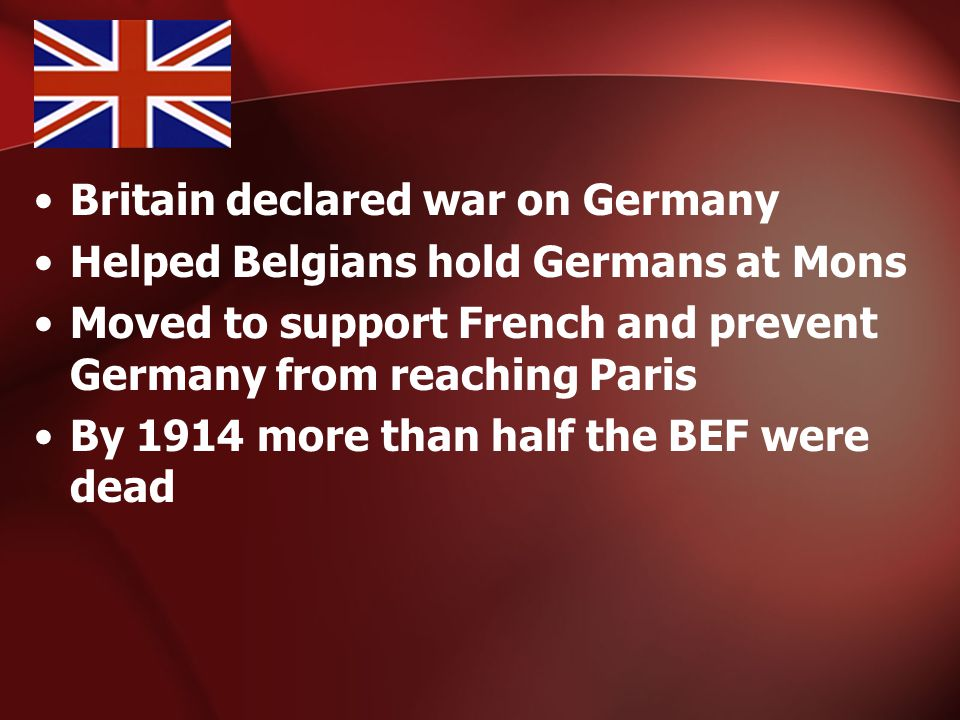Britain declared war on Germany Helped Belgians hold Germans at Mons Moved to support French and prevent Germany from reaching Paris By 1914 more than half the BEF were dead