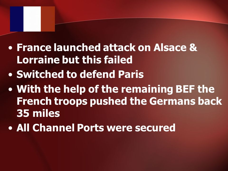 France launched attack on Alsace & Lorraine but this failed Switched to defend Paris With the help of the remaining BEF the French troops pushed the Germans back 35 miles All Channel Ports were secured