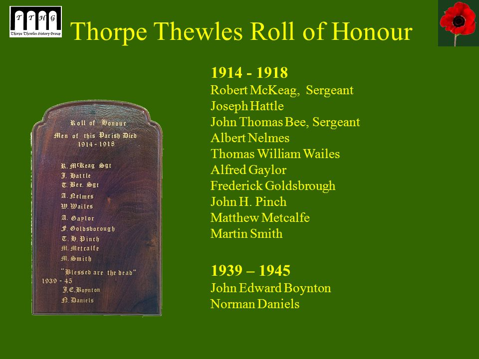 Thorpe Thewles Roll of Honour 1914 - 1918 Robert McKeag, Sergeant Joseph Hattle John Thomas Bee, Sergeant Albert Nelmes Thomas William Wailes Alfred Gaylor Frederick Goldsbrough John H.