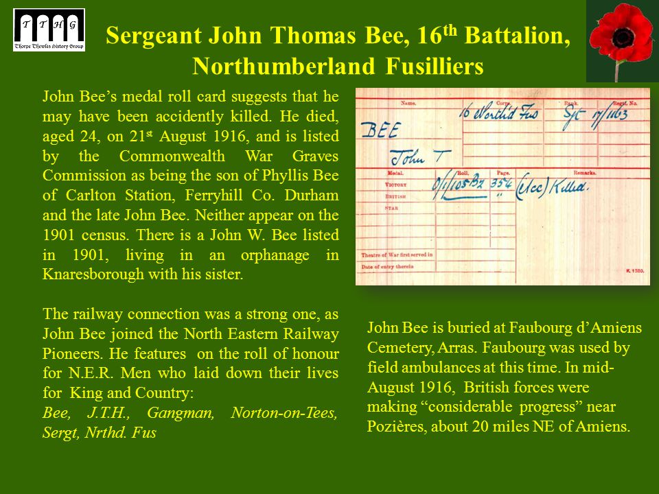 Sergeant John Thomas Bee, 16 th Battalion, Northumberland Fusilliers John Bee's medal roll card suggests that he may have been accidently killed.