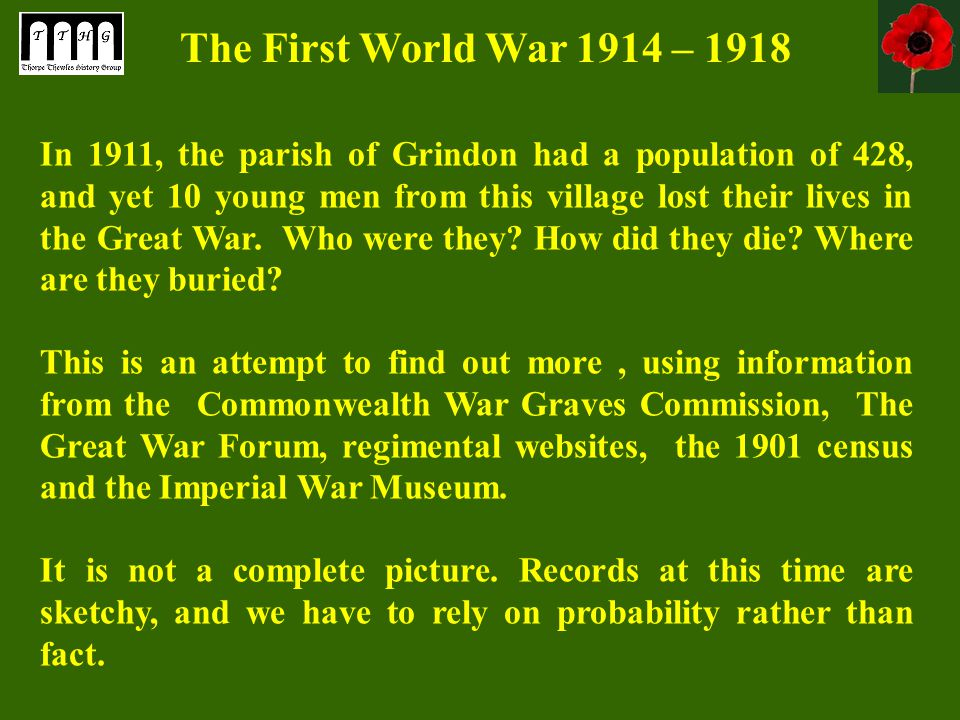 The First World War 1914 – 1918 In 1911, the parish of Grindon had a population of 428, and yet 10 young men from this village lost their lives in the Great War.