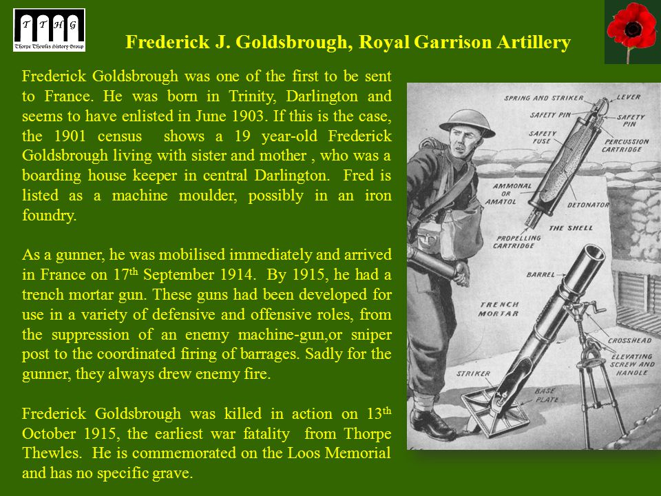 Frederick J. Goldsbrough, Royal Garrison Artillery Frederick Goldsbrough was one of the first to be sent to France. He was born in Trinity, Darlington