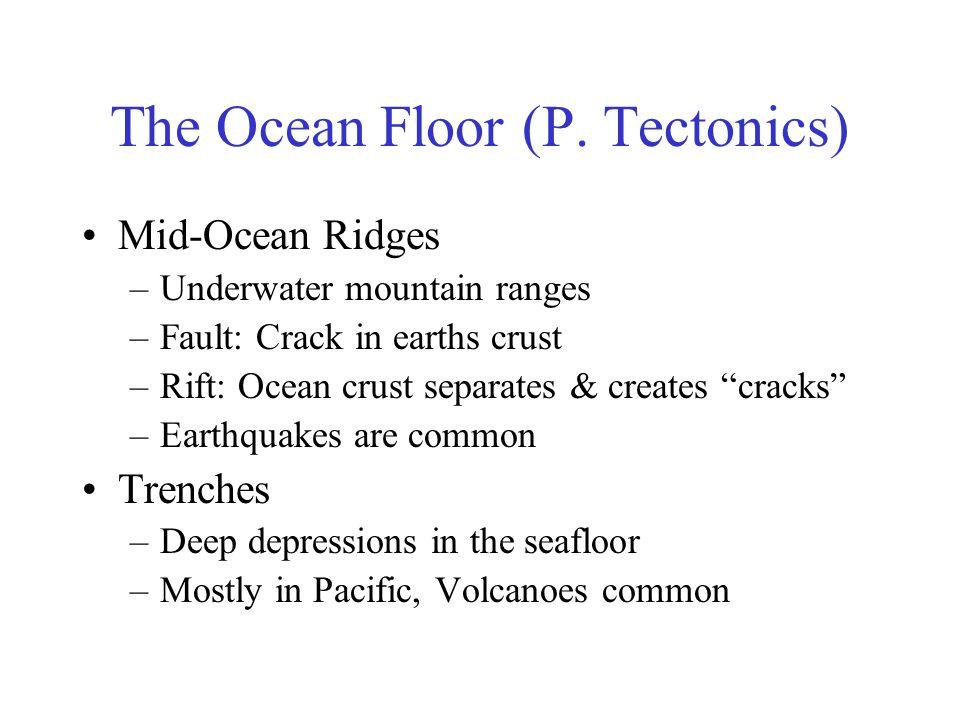 "The Ocean Floor (P. Tectonics) Mid-Ocean Ridges –Underwater mountain ranges –Fault: Crack in earths crust –Rift: Ocean crust separates & creates ""crac"