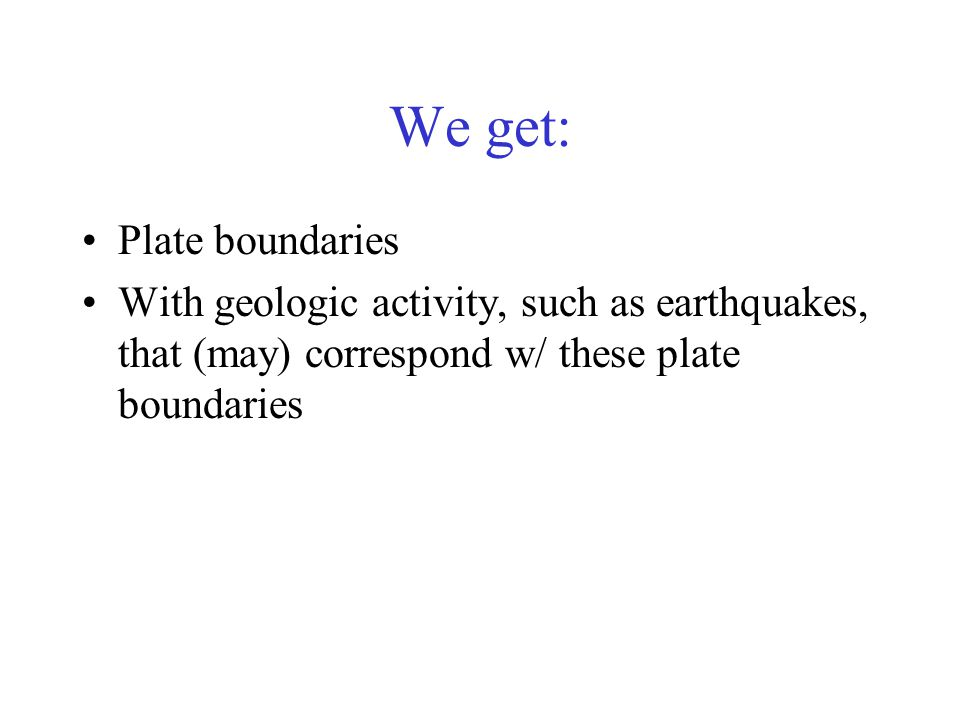 We get: Plate boundaries With geologic activity, such as earthquakes, that (may) correspond w/ these plate boundaries