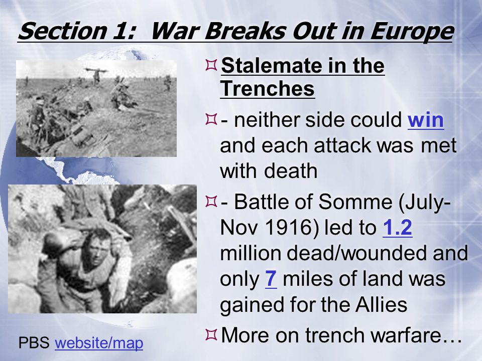 Section 1: War Breaks Out in Europe  Stalemate in the Trenches  - neither side could win and each attack was met with death  - Battle of Somme (Jul