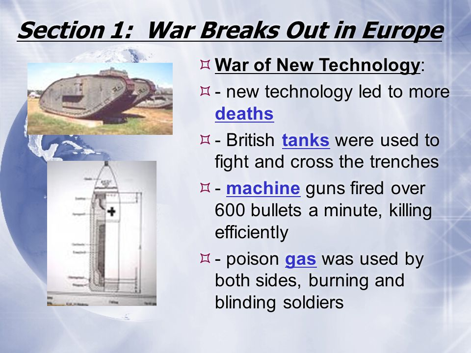 Section 1: War Breaks Out in Europe  War of New Technology:  - new technology led to more deaths  - British tanks were used to fight and cross the