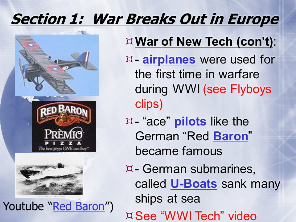 Section 1: War Breaks Out in Europe  War of New Tech (con't):  - airplanes were used for the first time in warfare during WWI (see Flyboys clips) 