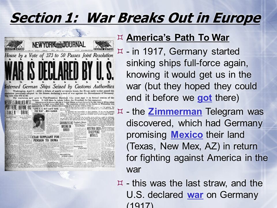 Section 1: War Breaks Out in Europe  America's Path To War  - in 1917, Germany started sinking ships full-force again, knowing it would get us in th