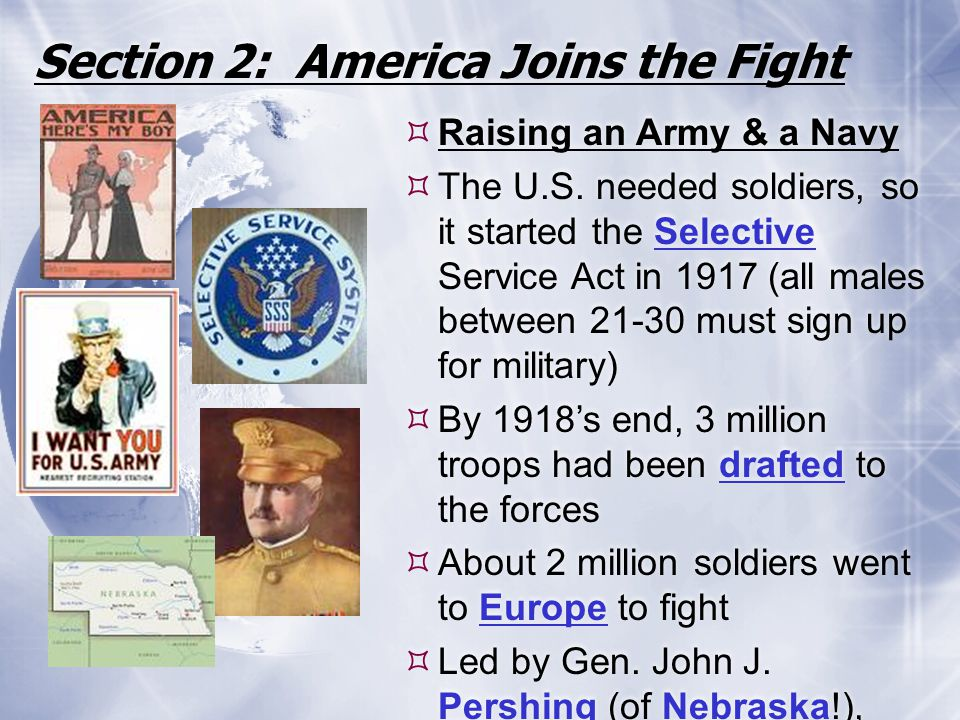 Section 2: America Joins the Fight  Raising an Army & a Navy  The U.S. needed soldiers, so it started the Selective Service Act in 1917 (all males b