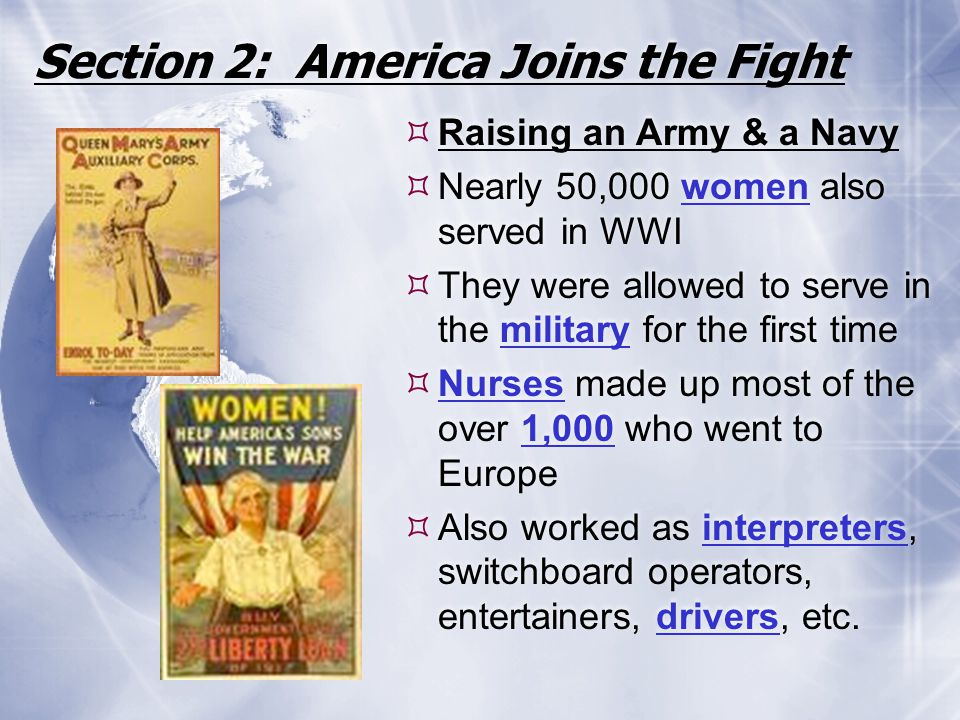 Section 2: America Joins the Fight  Raising an Army & a Navy  Nearly 50,000 women also served in WWI  They were allowed to serve in the military fo