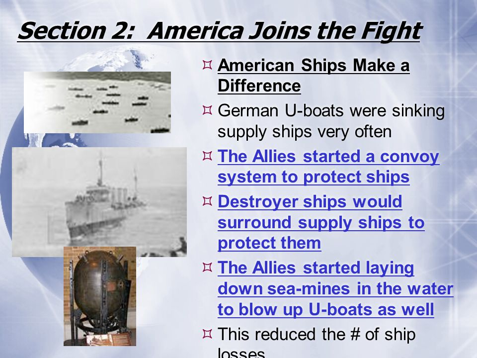 Section 2: America Joins the Fight  American Ships Make a Difference  German U-boats were sinking supply ships very often  The Allies started a con